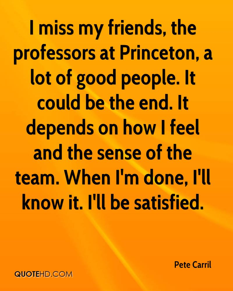 I miss my friends, the professors at Princeton, a lot of good people. It could be the end. It depends on how I feel and the sense of the team. When I'm done, I'll know it. I'll be satisfied.