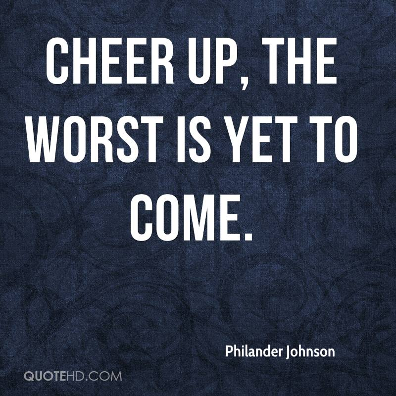 Cheer up, the worst is yet to come.