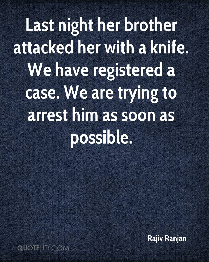 Last night her brother attacked her with a knife. We have registered a case. We are trying to arrest him as soon as possible.