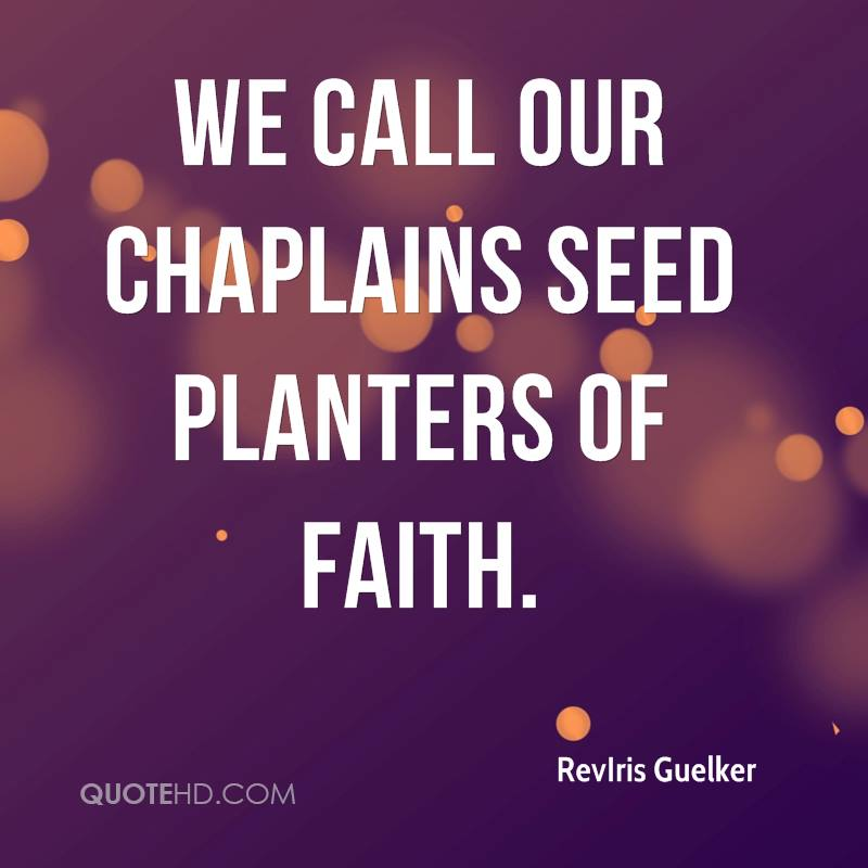 We call our chaplains seed planters of faith.