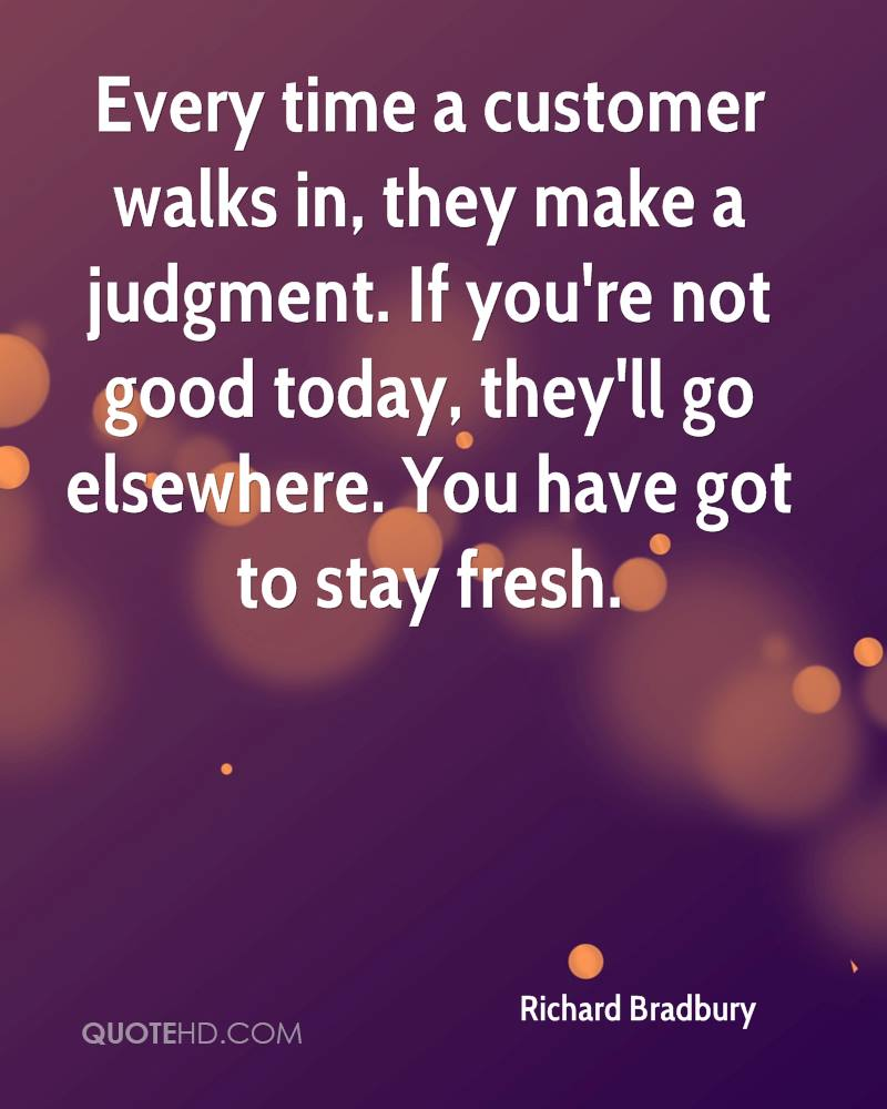 Every time a customer walks in, they make a judgment. If you're not good today, they'll go elsewhere. You have got to stay fresh.