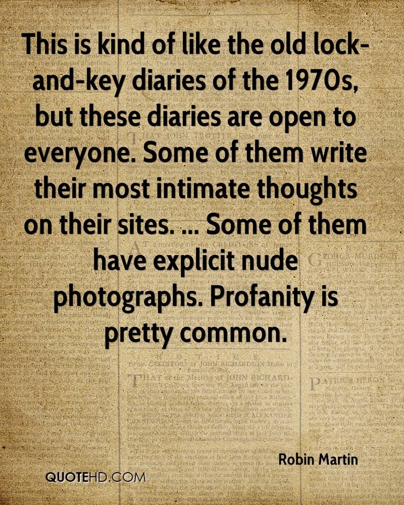 This is kind of like the old lock-and-key diaries of the 1970s, but these diaries are open to everyone. Some of them write their most intimate thoughts on their sites. ... Some of them have explicit nude photographs. Profanity is pretty common.