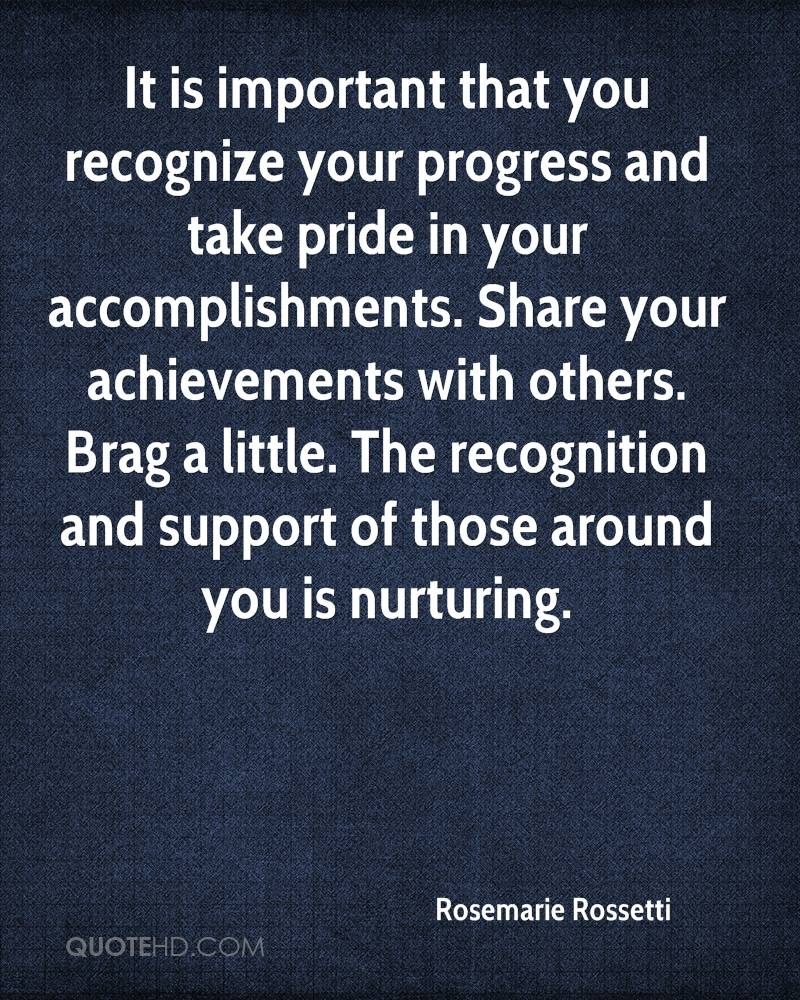 It is important that you recognize your progress and take pride in your accomplishments. Share your achievements with others. Brag a little. The recognition and support of those around you is nurturing.