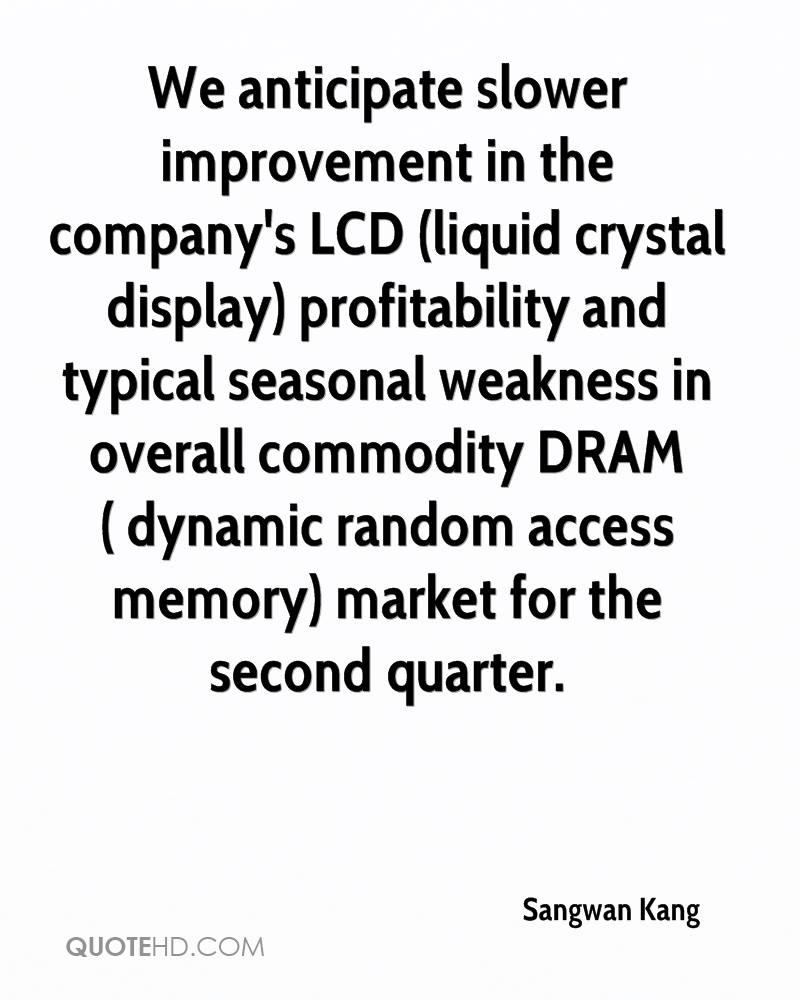 We anticipate slower improvement in the company's LCD (liquid crystal display) profitability and typical seasonal weakness in overall commodity DRAM ( dynamic random access memory) market for the second quarter.