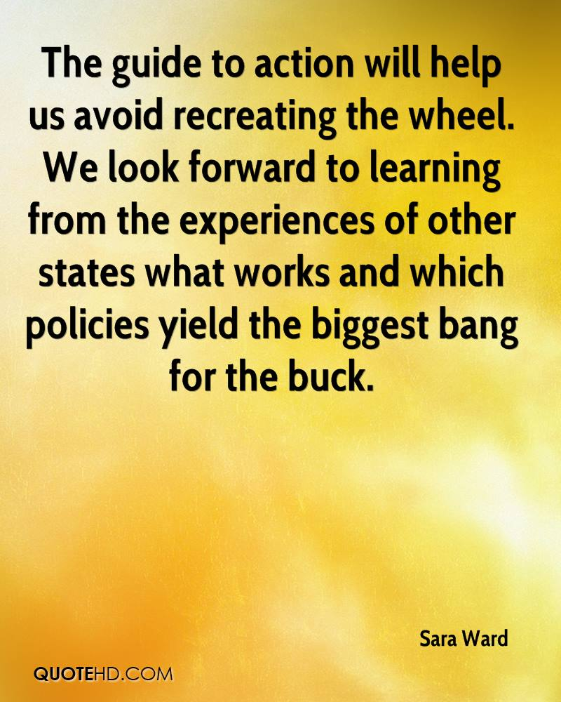 The guide to action will help us avoid recreating the wheel. We look forward to learning from the experiences of other states what works and which policies yield the biggest bang for the buck.
