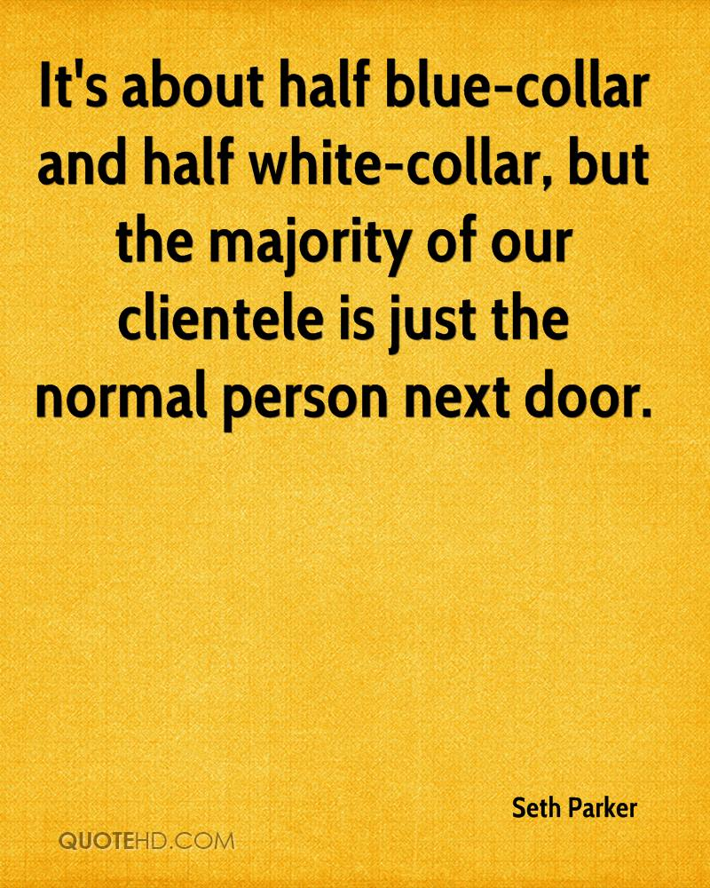 It's about half blue-collar and half white-collar, but the majority of our clientele is just the normal person next door.