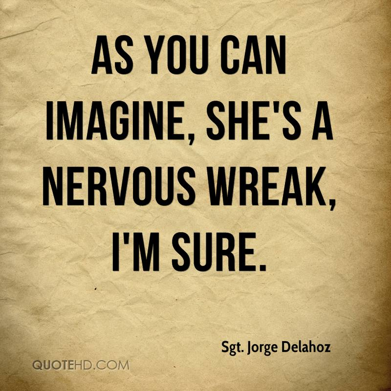 As you can imagine, she's a nervous wreak, I'm sure.
