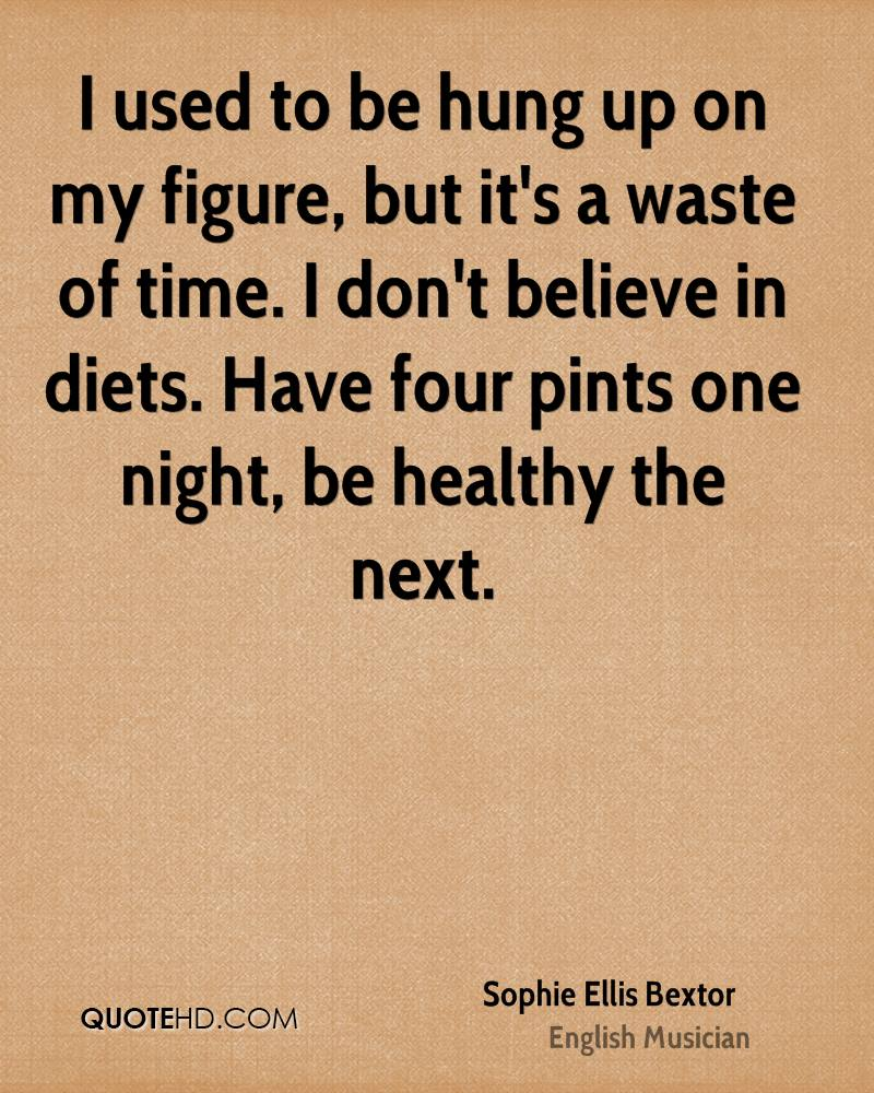 I used to be hung up on my figure, but it's a waste of time. I don't believe in diets. Have four pints one night, be healthy the next.