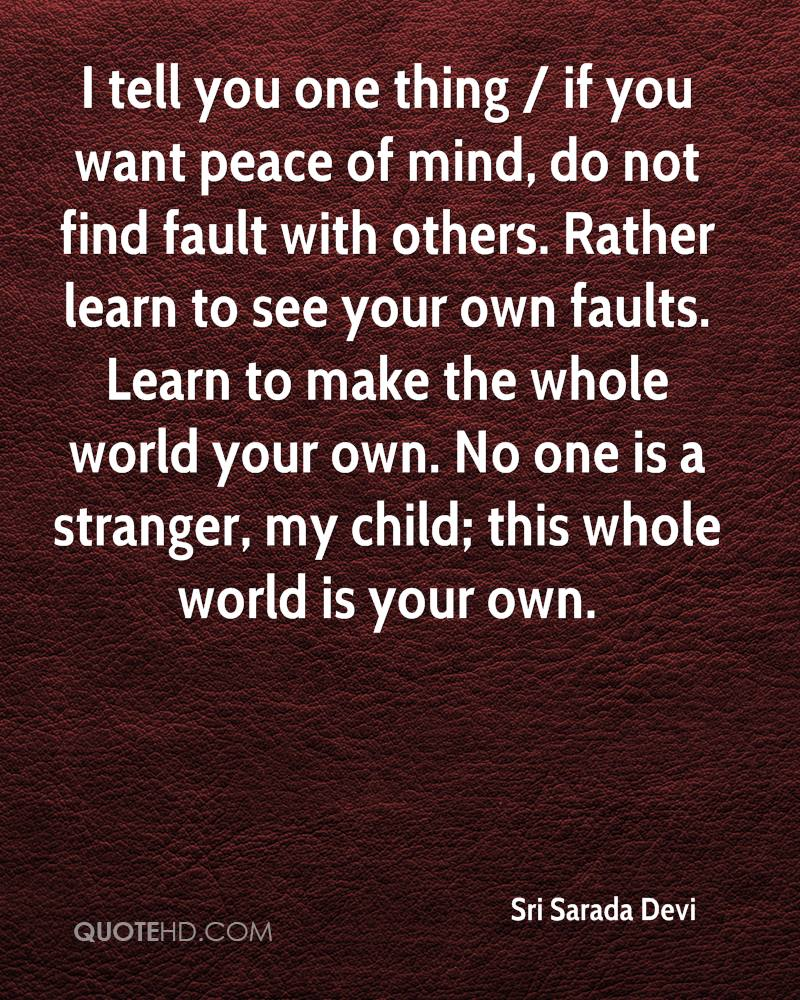I tell you one thing / if you want peace of mind, do not find fault with others. Rather learn to see your own faults. Learn to make the whole world your own. No one is a stranger, my child; this whole world is your own.