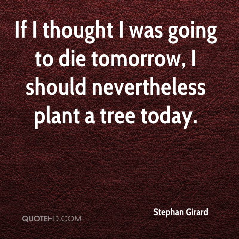If I thought I was going to die tomorrow, I should nevertheless plant a tree today.