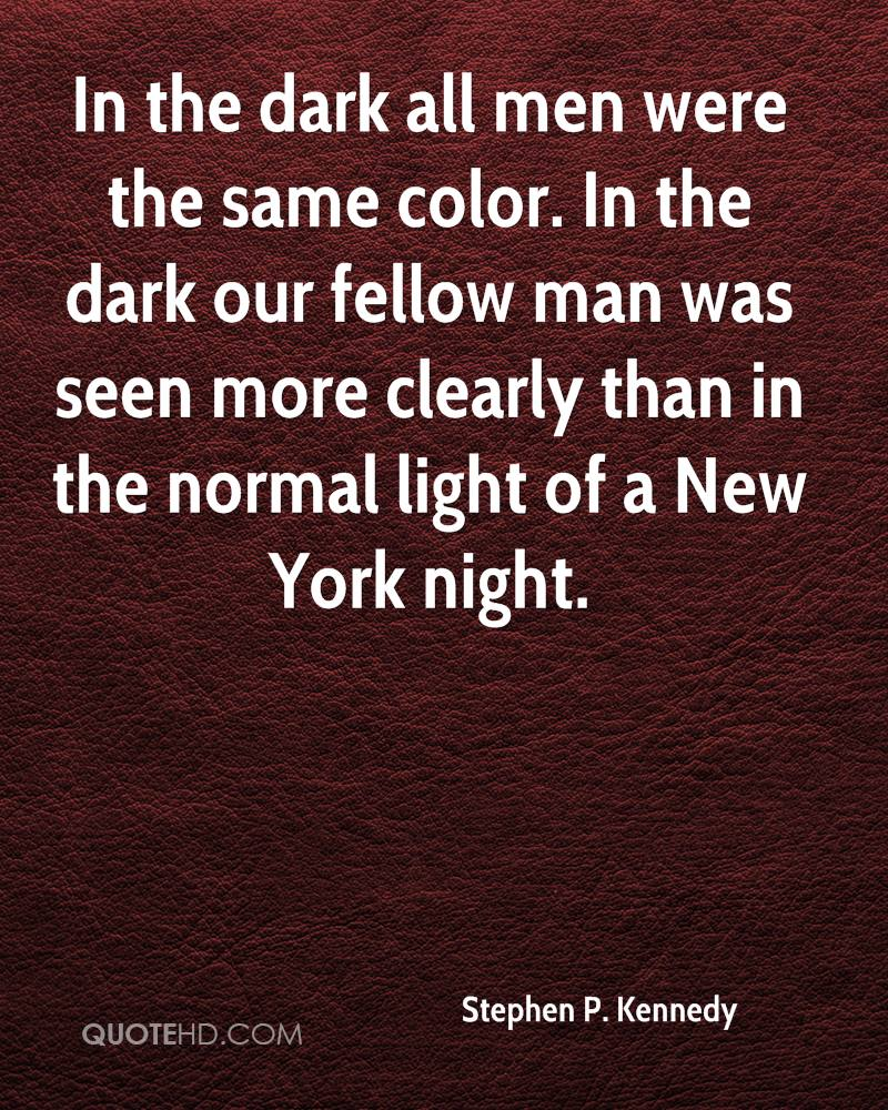 In the dark all men were the same color. In the dark our fellow man was seen more clearly than in the normal light of a New York night.