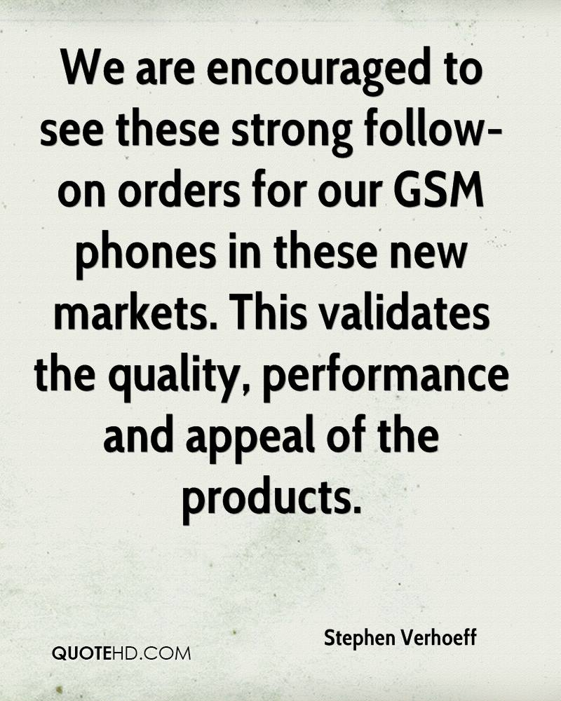 We are encouraged to see these strong follow-on orders for our GSM phones in these new markets. This validates the quality, performance and appeal of the products.