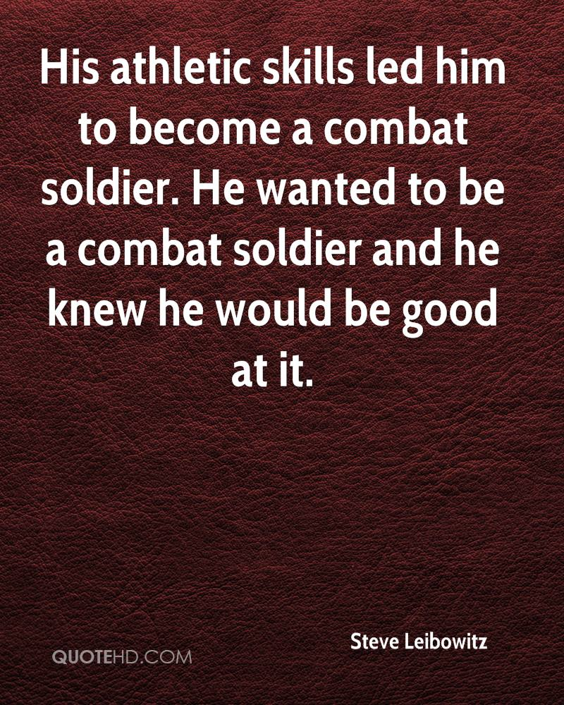 His athletic skills led him to become a combat soldier. He wanted to be a combat soldier and he knew he would be good at it.