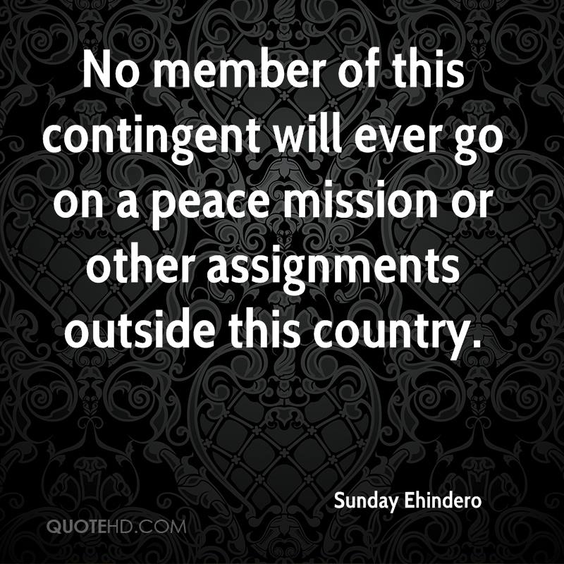 No member of this contingent will ever go on a peace mission or other assignments outside this country.