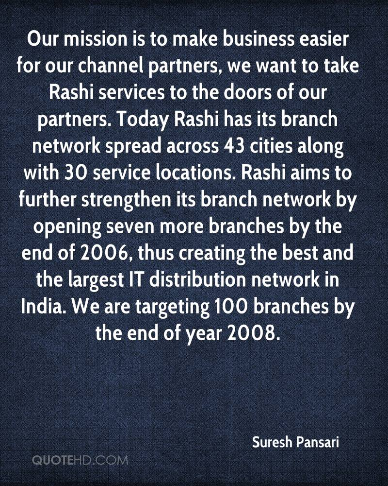Our mission is to make business easier for our channel partners, we want to take Rashi services to the doors of our partners. Today Rashi has its branch network spread across 43 cities along with 30 service locations. Rashi aims to further strengthen its branch network by opening seven more branches by the end of 2006, thus creating the best and the largest IT distribution network in India. We are targeting 100 branches by the end of year 2008.