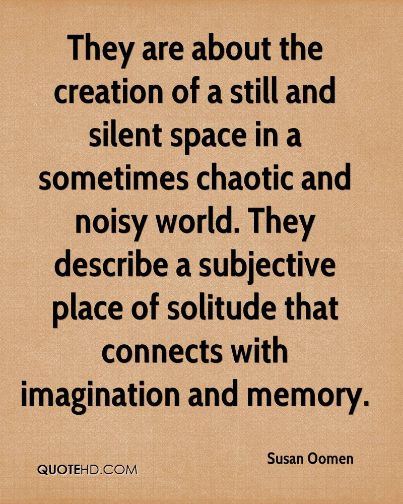 They are about the creation of a still and silent space in a sometimes chaotic and noisy world. They describe a subjective place of solitude that connects with imagination and memory.