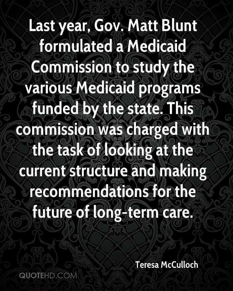 Last year, Gov. Matt Blunt formulated a Medicaid Commission to study the various Medicaid programs funded by the state. This commission was charged with the task of looking at the current structure and making recommendations for the future of long-term care.