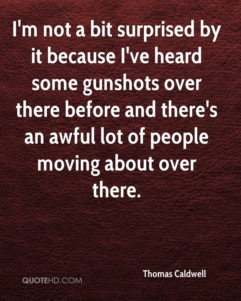 I'm not a bit surprised by it because I've heard some gunshots over there before and there's an awful lot of people moving about over there.