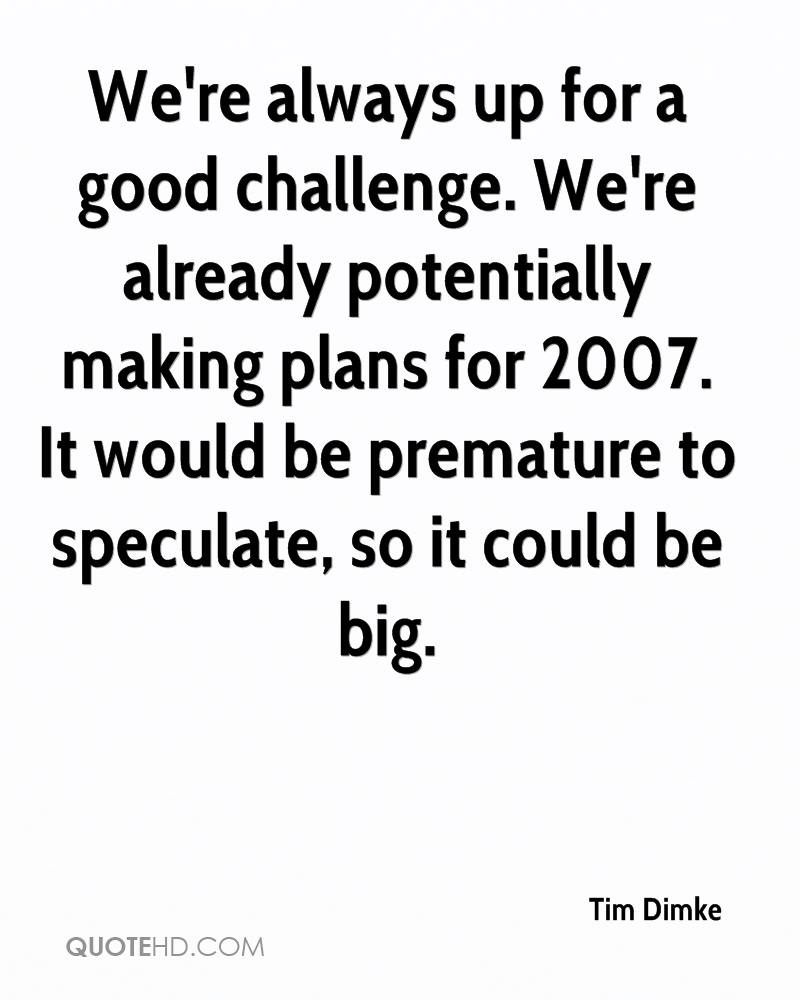 We're always up for a good challenge. We're already potentially making plans for 2007. It would be premature to speculate, so it could be big.