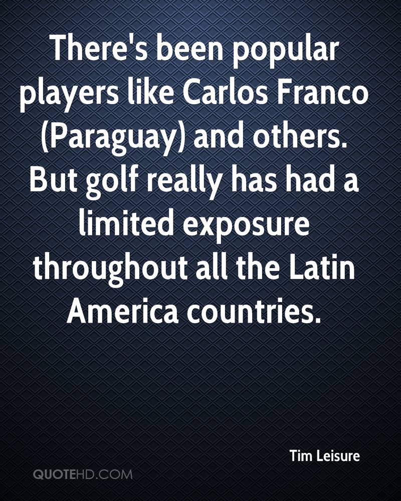 There's been popular players like Carlos Franco (Paraguay) and others. But golf really has had a limited exposure throughout all the Latin America countries.