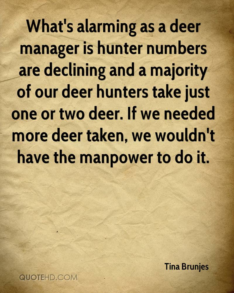 What's alarming as a deer manager is hunter numbers are declining and a majority of our deer hunters take just one or two deer. If we needed more deer taken, we wouldn't have the manpower to do it.