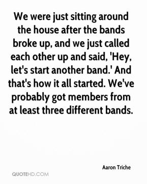 We were just sitting around the house after the bands broke up, and we just called each other up and said, 'Hey, let's start another band.' And that's how it all started. We've probably got members from at least three different bands.