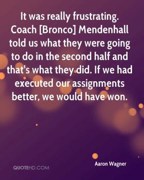 It was really frustrating. Coach [Bronco] Mendenhall told us what they were going to do in the second half and that's what they did. If we had executed our assignments better, we would have won.