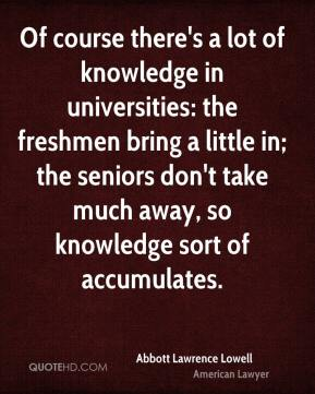 Of course there's a lot of knowledge in universities: the freshmen bring a little in; the seniors don't take much away, so knowledge sort of accumulates.