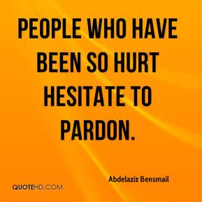 Abdelaziz Bensmail - People who have been so hurt hesitate to pardon. It is so easy to say 'sorry' but in reality here it is difficult to swallow.