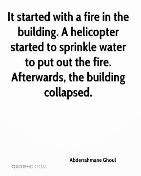 Abderrahmane Ghoul - It started with a fire in the building. A helicopter started to sprinkle water to put out the fire. Afterwards, the building collapsed.