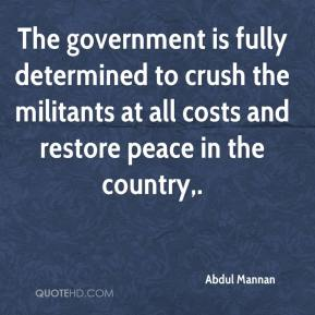 Abdul Mannan - The government is fully determined to crush the militants at all costs and restore peace in the country.