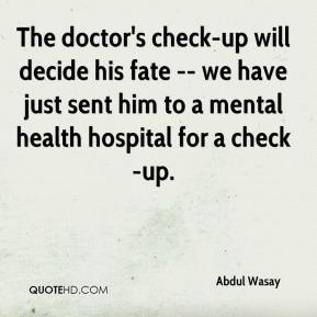 Abdul Wasay - The doctor's check-up will decide his fate -- we have just sent him to a mental health hospital for a check-up.