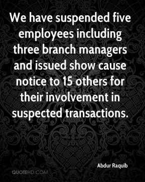 Abdur Raquib - We have suspended five employees including three branch managers and issued show cause notice to 15 others for their involvement in suspected transactions.