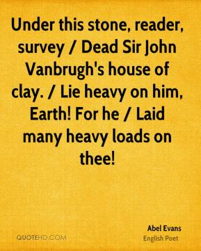 Abel Evans - Under this stone, reader, survey / Dead Sir John Vanbrugh's house of clay. / Lie heavy on him, Earth! For he / Laid many heavy loads on thee!