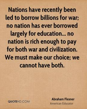 Abraham Flexner - Nations have recently been led to borrow billions for war; no nation has ever borrowed largely for education... no nation is rich enough to pay for both war and civilization. We must make our choice; we cannot have both.