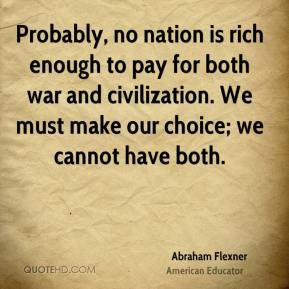 Probably, no nation is rich enough to pay for both war and civilization. We must make our choice; we cannot have both.