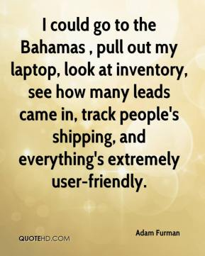 Adam Furman - I could go to the Bahamas , pull out my laptop, look at inventory, see how many leads came in, track people's shipping, and everything's extremely user-friendly.