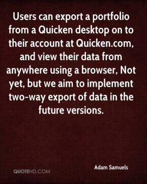 Adam Samuels - Users can export a portfolio from a Quicken desktop on to their account at Quicken.com, and view their data from anywhere using a browser, Not yet, but we aim to implement two-way export of data in the future versions.
