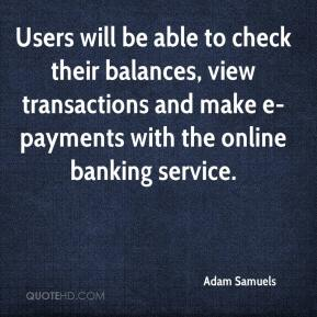 Adam Samuels - Users will be able to check their balances, view transactions and make e-payments with the online banking service.