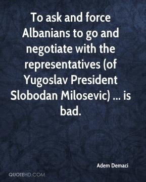 Adem Demaci - To ask and force Albanians to go and negotiate with the representatives (of Yugoslav President Slobodan Milosevic) ... is bad.