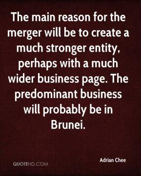 Adrian Chee - The main reason for the merger will be to create a much stronger entity, perhaps with a much wider business page. The predominant business will probably be in Brunei.