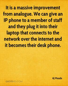 AJ Meade - It is a massive improvement from analogue. We can give an IP phone to a member of staff and they plug it into their laptop that connects to the network over the internet and it becomes their desk phone.