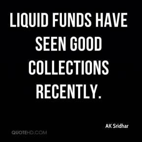 Liquid funds have seen good collections recently.