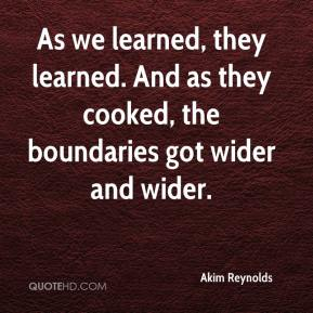 Akim Reynolds - As we learned, they learned. And as they cooked, the boundaries got wider and wider.