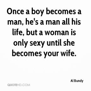 Al Bundy - Once a boy becomes a man, he's a man all his life, but a woman is only sexy until she becomes your wife.