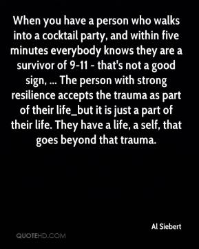 Al Siebert - When you have a person who walks into a cocktail party, and within five minutes everybody knows they are a survivor of 9-11 - that's not a good sign, ... The person with strong resilience accepts the trauma as part of their life_but it is just a part of their life. They have a life, a self, that goes beyond that trauma.