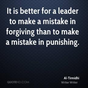 Al-Tirmidhi - It is better for a leader to make a mistake in forgiving than to make a mistake in punishing.