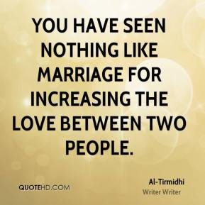You have seen nothing like marriage for increasing the love between two people.