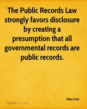 Alan Cote - The Public Records Law strongly favors disclosure by creating a presumption that all governmental records are public records.