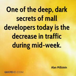 Alan Millstein - One of the deep, dark secrets of mall developers today is the decrease in traffic during mid-week.